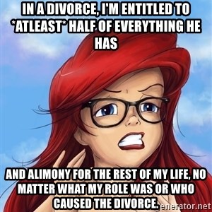 Hipster Ariel - In a divorce, I'm entitled to *atleast* half of everything he has and Alimony for the rest of my life, no matter what my role was or who caused the divorce.