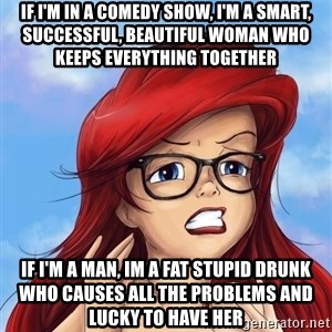 Hipster Ariel - If i'm in a comedy show, I'm a smart, successful, beautiful woman who keeps everything together If I'm a man, Im a fat stupid drunk who causes all the problems and lucky to have her