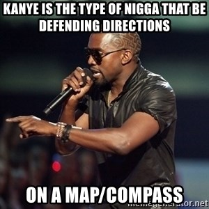 Kanye - kanye is the type of nigga that be defending directions on a map/compass