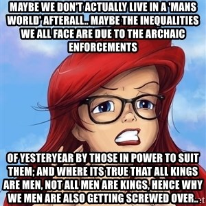 Hipster Ariel - Maybe we don't actually live in a 'mans world' afterall.. Maybe the inequalities we all face are due to the archaic enforcements of yesteryear by those in power to suit them; and where its true that all kings are men, not all men are kings, hence why we men are also getting screwed over..