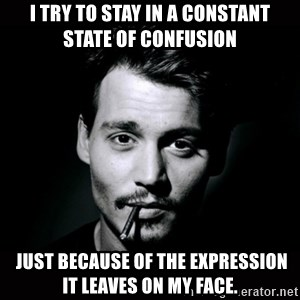 johnny depp - I try to stay in a constant state of confusion  just because of the expression it leaves on my face.