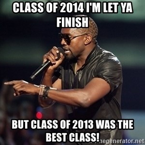Kanye - Class of 2014 I'm let ya finish But class of 2013 was the best class!