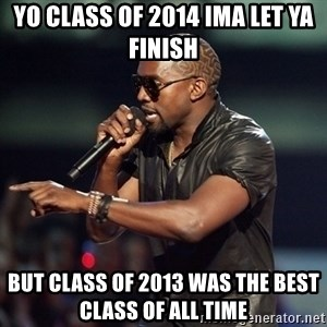 Kanye - Yo class of 2014 Ima let ya finish But class of 2013 was the best class of all time