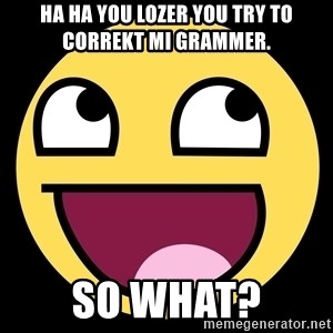 Epic Face - ha ha you lozer you try to correkt mi grammer. so what?