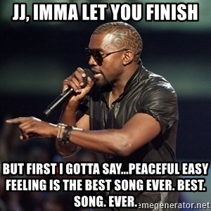 Kanye - JJ, Imma let you finish but first I gotta say...peaceful easy feeling is the best song ever. best. song. ever.