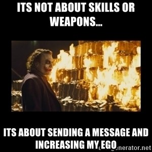 Joker's Message - its not about skills or weapons... its about sending a message and increasing my ego