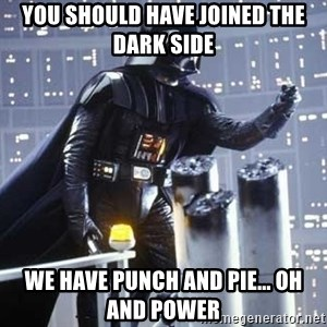 Darth Vader Shaking Fist - you should have joined the dark side we have punch and pie... oh and power