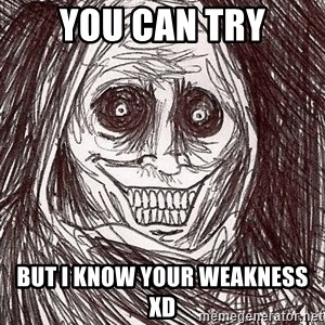 Boogeyman - You can try But I know your weakness XD