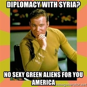 Captain Kirk - Diplomacy with Syria? No sexy green aliens for you america