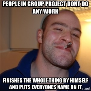 Good Guy Greg - People in group project dont do any work Finishes the whole thing by himself and puts everyones name on it