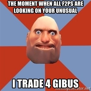 Noob Heavy TF2 - THE MOMENT WHEN ALL F2PS ARE LOOKING ON YOUR UNUSUAL I TRADE 4 GIBUS