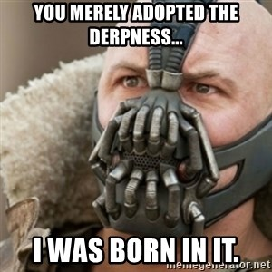 Bane - you merely adopted the derpness... i was born in it.