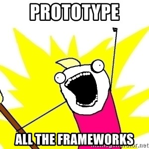 X ALL THE THINGS - prototype all the frameworks