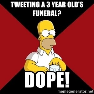 Homer Jay Simpson - Tweeting a 3 year old's funeral? DOPE!