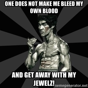 Bruce Lee Figther - One does not make me bleed my own blood and get away with my jewelz!