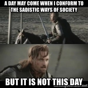 a day may come - A day may come when I conform to the sadistic ways of society But it is not this day