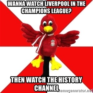 Liverpool Problems - wanna watch liverpool in the champions league? then watch the history channel