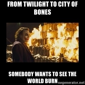 Joker's Message - FROM TWILIGHT TO CITY OF BONES SOMEBODY WANTS TO SEE THE WORLD BURN