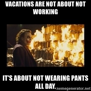 Joker's Message - Vacations are not about not working It's about not wearing pants all day.