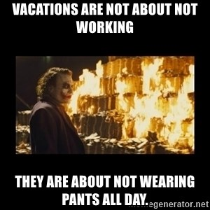 Joker's Message - Vacations are not about not working they are about not wearing pants all day.