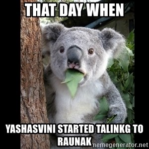Koala can't believe it - That day when yashasvini started talinkg to Raunak