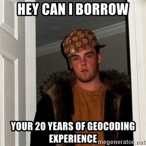 Scumbag Steve - hey can I borrow your 20 years of geocoding experience