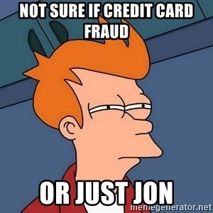 Futurama Fry - not sure if credit card fraud or just Jon