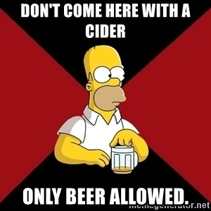 Homer Jay Simpson - don't come here with a cider only beer allowed.