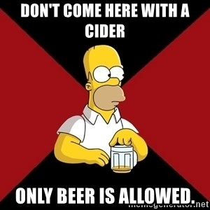 Homer Jay Simpson - don't come here with a cider only beer is allowed.