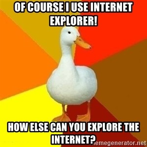 Technologically Impaired Duck - Of course I use Internet Explorer! How else can you explore the Internet?