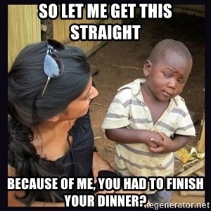 Skeptical third-world kid - So let me get this straight because of me, you had to finish your dinner?