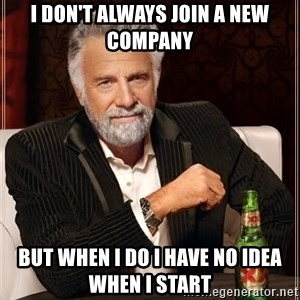 The Most Interesting Man In The World - I don't always join a new company but when i do i have no idea when i start