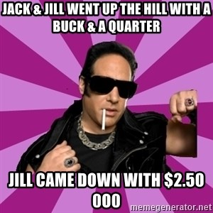 Andrew Dice Clay  - Jack & Jill went up the hill with a buck & a quarter Jill came down with $2.50     0o0