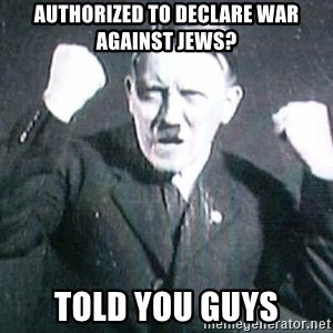 Successful Hitler - authorized to declare war against jews? Told you guys