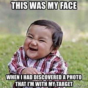Evil Plan Baby - This was my face when I had discovered a photo that I'm with my target
