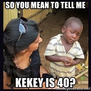 Skeptical third-world kid - SO YOU MEAN TO TELL ME KEKEY IS 40?