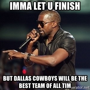 Kanye - Imma let u finish  But dallas cowboys will be the best team of all tim