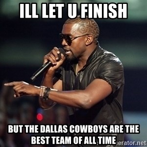 Kanye - Ill let u finish But the dallas cowboys are the best team of all time