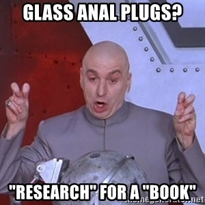 "Dr. Evil Air Quotes - Glass anal plugs? ""research"" for a ""book"""