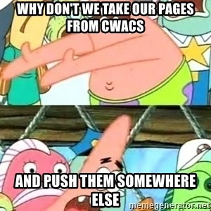 Push it Somewhere Else Patrick - Why don't we take our pages from CWACS and push them somewhere else