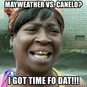 Ain't nobody got time fo dat so - mayweather vs. canelo? i got time fo dat!!!