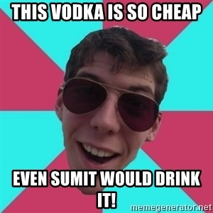 Hypocrite Gordon - This vodka is so cheap Even sumit would drink it!