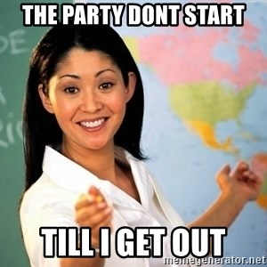 Unhelpful High School Teacher - the party dont start till i get out