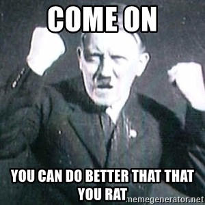Successful Hitler - COME ON YOU CAN DO BETTER THAT THAT YOU RAT