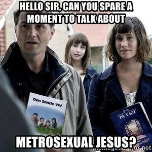 jehovahs witness - Hello sir, can you spare a moment to talk about Metrosexual Jesus?