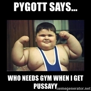 Fat kid - Pygott says... Who needs gym when I get pussayy