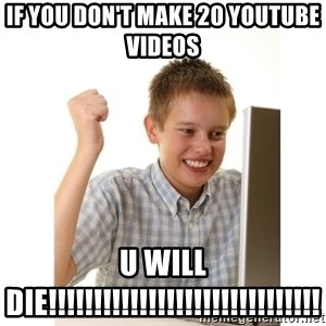 First day on internet kid - If you don't make 20 youtube videos  U WILL DIE!!!!!!!!!!!!!!!!!!!!!!!!!!!!!!