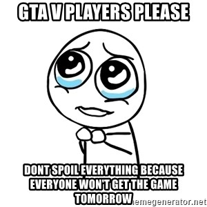 pleaseguy  - Gta v players please dont spoil everything because everyone won't get the game tomorrow