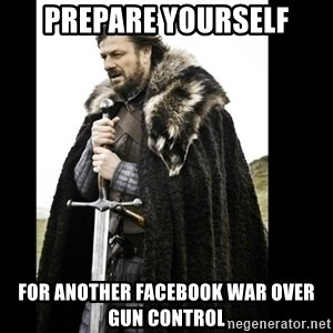 Prepare Yourself Meme - Prepare Yourself For another Facebook war over gun control