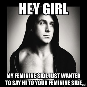 ManarchistRyanGosling - Hey girl My feminine side just wanted       to say hi to your feminine side